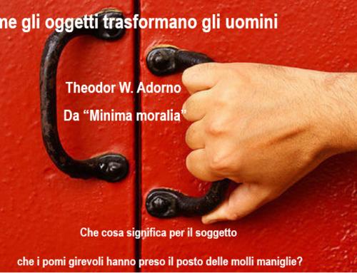 """Come gli oggetti trasformano gli uomini di Theodor W. Adorno, da """"Minima moralia"""""""